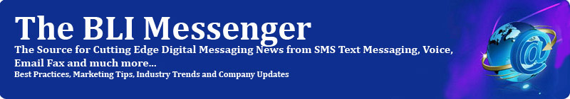 The BLI Messenger - The Source for Cutting Edge Digital Messaging News from SMS Text Messaging, Voice, Email Fax and much More... Best Practices, Marketing Tips, Industry Trends and Company Updates
